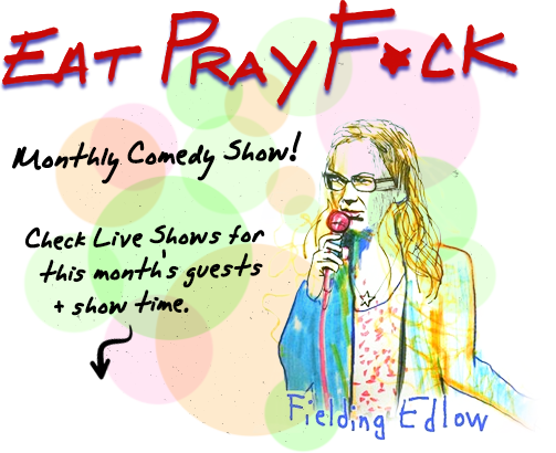 Eat Pray F*CK! Monthly Live show, check the Live Shows section for details.